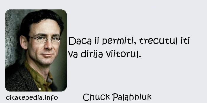Chuck Palahniuk - Daca ii permiti, trecutul iti va dirija viitorul.