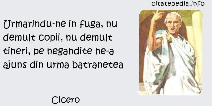 Cicero - Urmarindu-ne in fuga, nu demult copii, nu demult tineri, pe negandite ne-a ajuns din urma batranetea