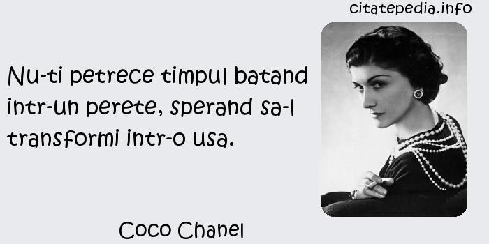 Coco Chanel - Nu-ti petrece timpul batand intr-un perete, sperand sa-l transformi intr-o usa.