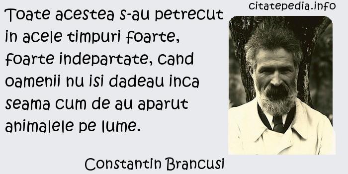 Constantin Brancusi - Toate acestea s-au petrecut in acele timpuri foarte, foarte indepartate, cand oamenii nu isi dadeau inca seama cum de au aparut animalele pe lume.