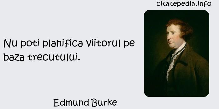 Edmund Burke - Nu poti planifica viitorul pe baza trecutului.