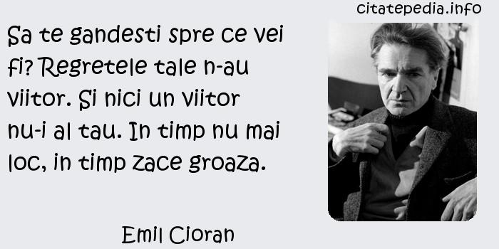 Emil Cioran - Sa te gandesti spre ce vei fi? Regretele tale n-au viitor. Si nici un viitor nu-i al tau. In timp nu mai loc, in timp zace groaza.