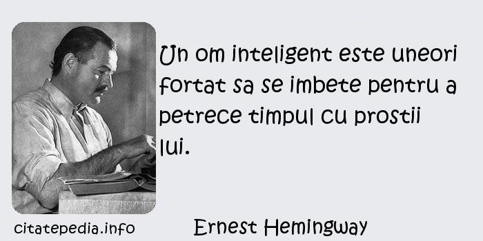 Ernest Hemingway - Un om inteligent este uneori fortat sa se imbete pentru a petrece timpul cu prostii lui.