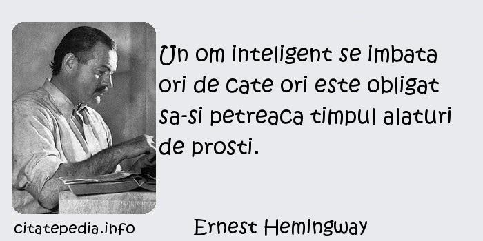 Ernest Hemingway - Un om inteligent se imbata ori de cate ori este obligat sa-si petreaca timpul alaturi de prosti.