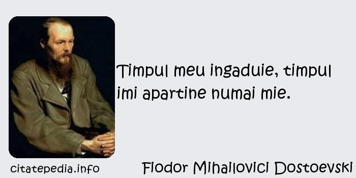 Fiodor Mihailovici Dostoevski - Timpul meu ingaduie, timpul imi apartine numai mie.
