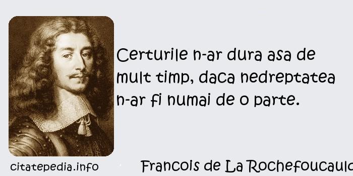Francois de La Rochefoucauld - Certurile n-ar dura asa de mult timp, daca nedreptatea n-ar fi numai de o parte.