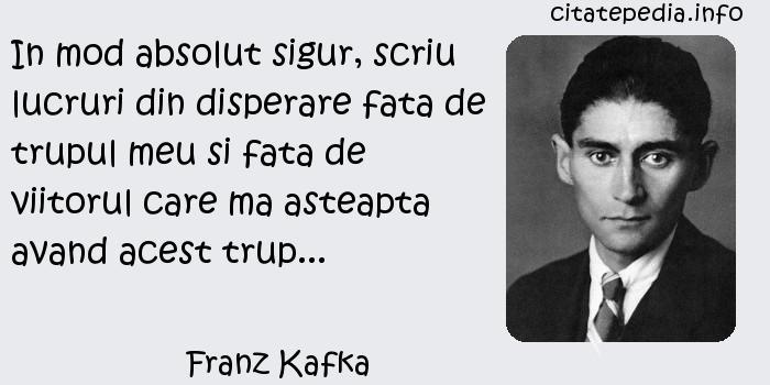Franz Kafka - In mod absolut sigur, scriu lucruri din disperare fata de trupul meu si fata de viitorul care ma asteapta avand acest trup...