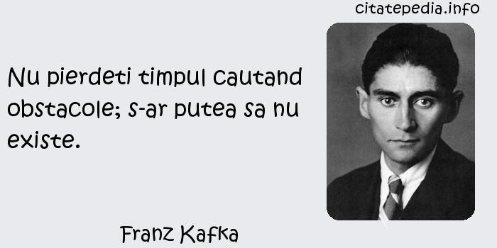 Franz Kafka - Nu pierdeti timpul cautand obstacole; s-ar putea sa nu existe.