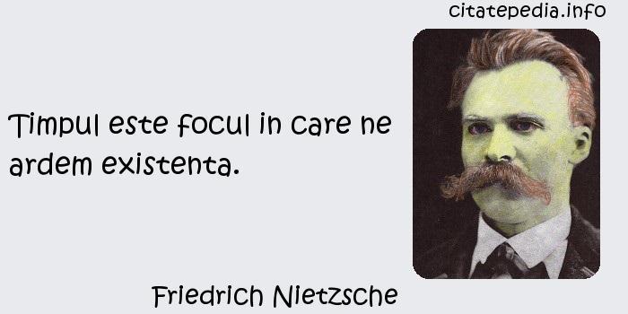 Friedrich Nietzsche - Timpul este focul in care ne ardem existenta.