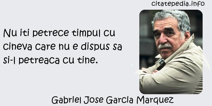 Gabriel Jose Garcia Marquez - Nu iti petrece timpul cu cineva care nu e dispus sa si-l petreaca cu tine.