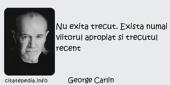 George Carlin - Nu exita trecut. Exista numai viitorul apropiat si trecutul recent
