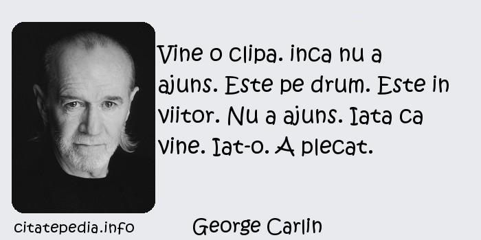 George Carlin - Vine o clipa. inca nu a ajuns. Este pe drum. Este in viitor. Nu a ajuns. Iata ca vine. Iat-o. A plecat.