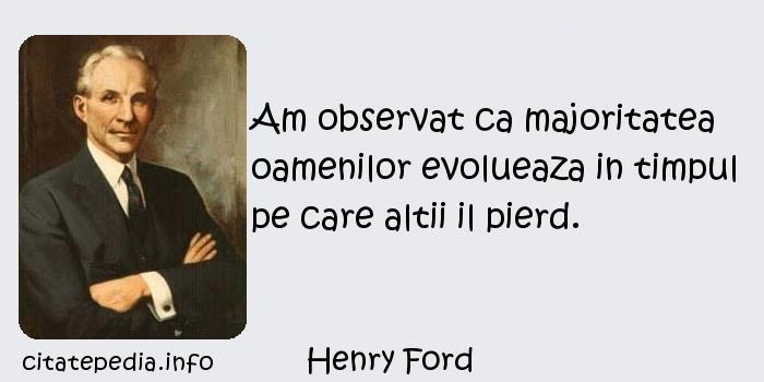 Henry Ford - Am observat ca majoritatea oamenilor evolueaza in timpul pe care altii il pierd.