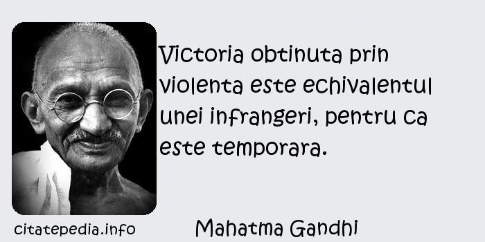 Mahatma Gandhi - Victoria obtinuta prin violenta este echivalentul unei infrangeri, pentru ca este temporara.
