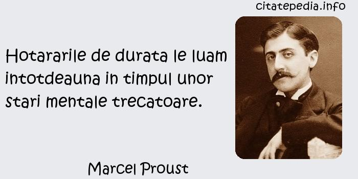 Marcel Proust - Hotararile de durata le luam intotdeauna in timpul unor stari mentale trecatoare.