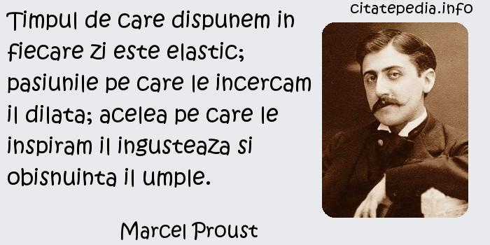 Marcel Proust - Timpul de care dispunem in fiecare zi este elastic; pasiunile pe care le incercam il dilata; acelea pe care le inspiram il ingusteaza si obisnuinta il umple.