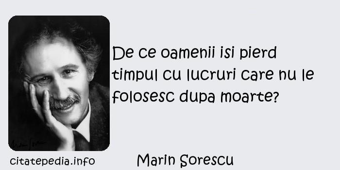 Marin Sorescu - De ce oamenii isi pierd timpul cu lucruri care nu le folosesc dupa moarte?