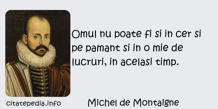 Michel de Montaigne - Omul nu poate fi si in cer si pe pamant si in o mie de lucruri, in acelasi timp.