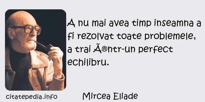 Mircea Eliade - A nu mai avea timp inseamna a fi rezolvat toate problemele, a trai într-un perfect echilibru.