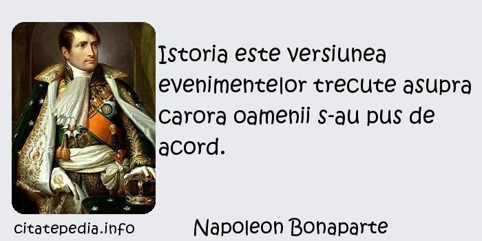 Napoleon Bonaparte - Istoria este versiunea evenimentelor trecute asupra carora oamenii s-au pus de acord.