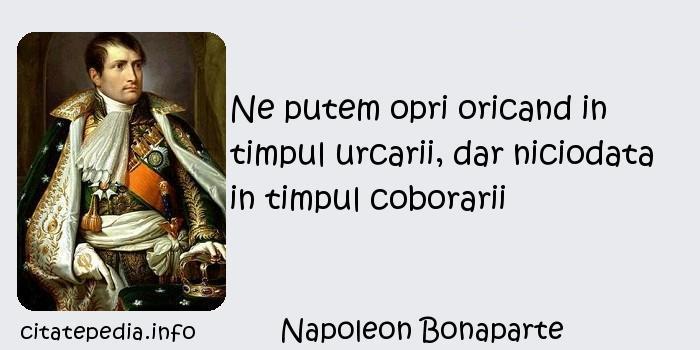 Napoleon Bonaparte - Ne putem opri oricand in timpul urcarii, dar niciodata in timpul coborarii