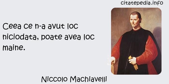 Niccolo Machiavelli - Ceea ce n-a avut loc niciodata, poate avea loc maine.
