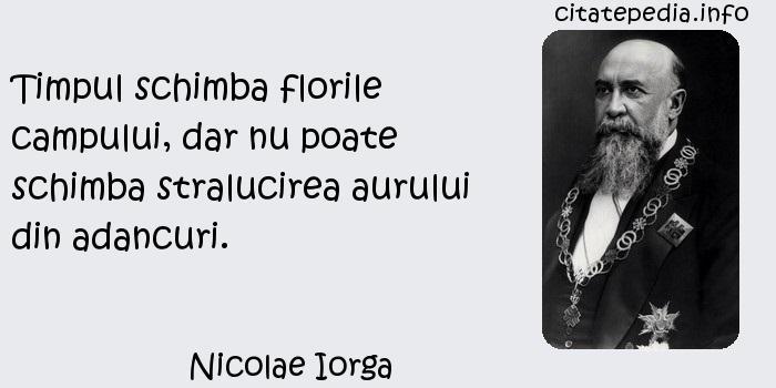 Nicolae Iorga - Timpul schimba florile campului, dar nu poate schimba stralucirea aurului din adancuri.