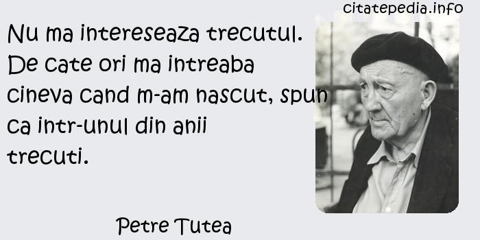 Petre Tutea - Nu ma intereseaza trecutul. De cate ori ma intreaba cineva cand m-am nascut, spun ca intr-unul din anii trecuti.