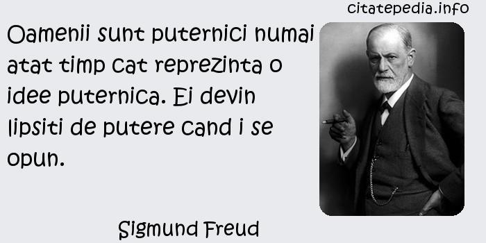Sigmund Freud - Oamenii sunt puternici numai atat timp cat reprezinta o idee puternica. Ei devin lipsiti de putere cand i se opun.