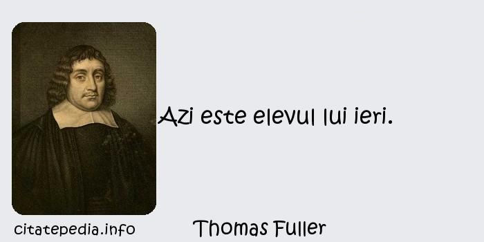 Thomas Fuller - Azi este elevul lui ieri.