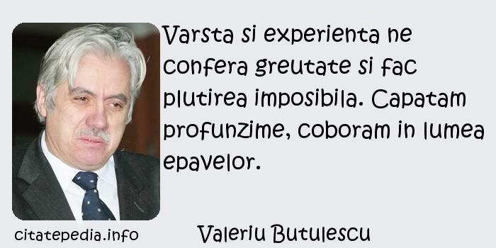 Valeriu Butulescu - Varsta si experienta ne confera greutate si fac plutirea imposibila. Capatam profunzime, coboram in lumea epavelor.