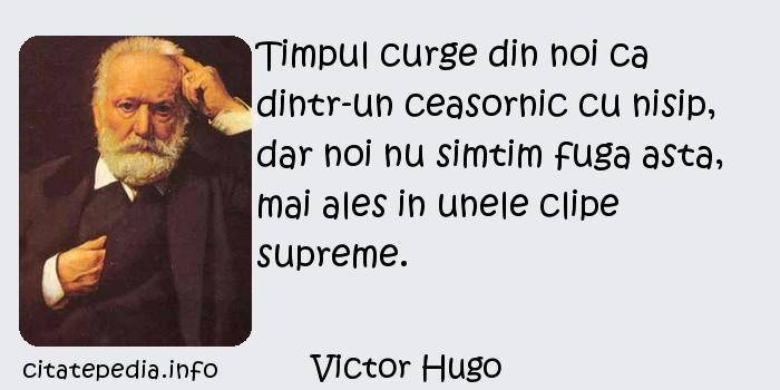Victor Hugo - Timpul curge din noi ca dintr-un ceasornic cu nisip, dar noi nu simtim fuga asta, mai ales in unele clipe supreme.