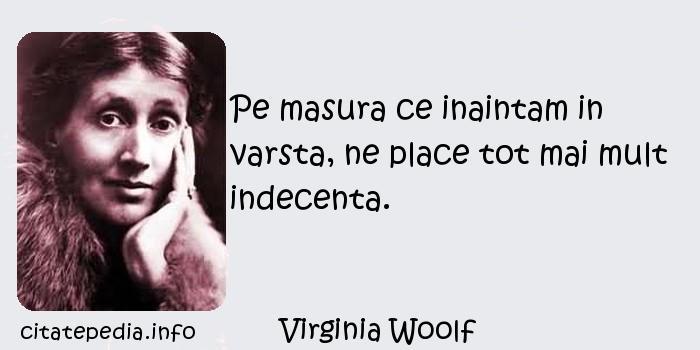 Virginia Woolf - Pe masura ce inaintam in varsta, ne place tot mai mult indecenta.
