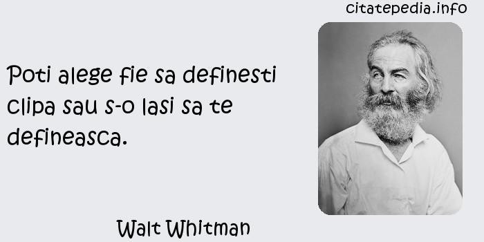 Walt Whitman - Poti alege fie sa definesti clipa sau s-o lasi sa te defineasca.