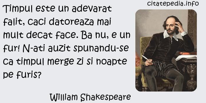 William Shakespeare - Timpul este un adevarat falit, caci datoreaza mai mult decat face. Ba nu, e un fur! N-ati auzit spunandu-se ca timpul merge zi si noapte pe furis?