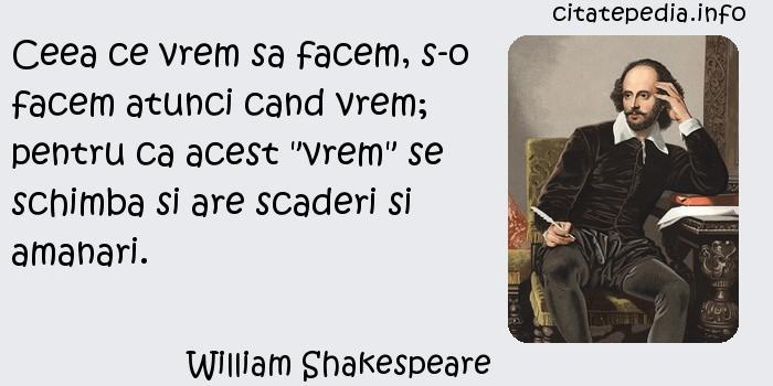 William Shakespeare - Ceea ce vrem sa facem, s-o facem atunci cand vrem; pentru ca acest