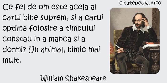 William Shakespeare - Ce fel de om este acela al carui bine suprem, si a carui optima folosire a timpului constau in a manca si a dormi? Un animal, nimic mai mult.