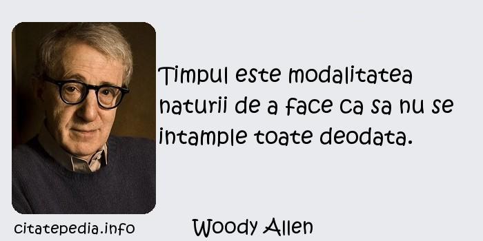 Woody Allen - Timpul este modalitatea naturii de a face ca sa nu se intample toate deodata.