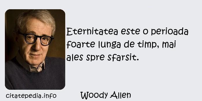 Woody Allen - Eternitatea este o perioada foarte lunga de timp, mai ales spre sfarsit.