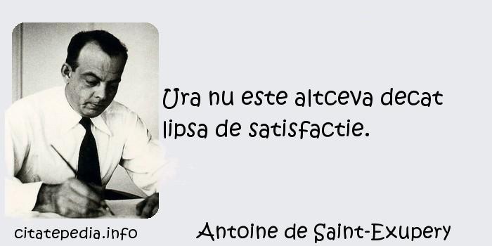Antoine de Saint-Exupery - Ura nu este altceva decat lipsa de satisfactie.