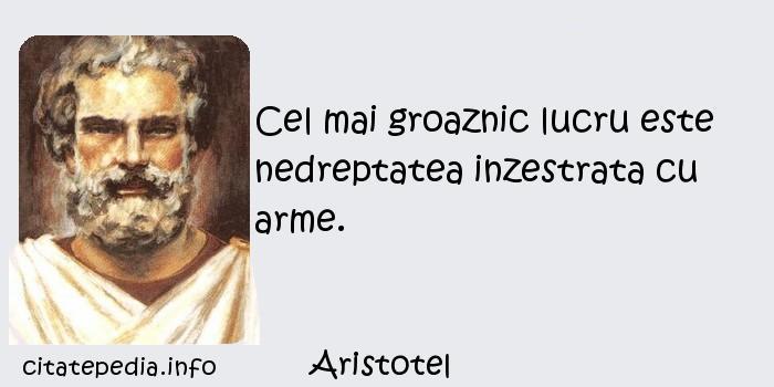 Aristotel - Cel mai groaznic lucru este nedreptatea inzestrata cu arme.