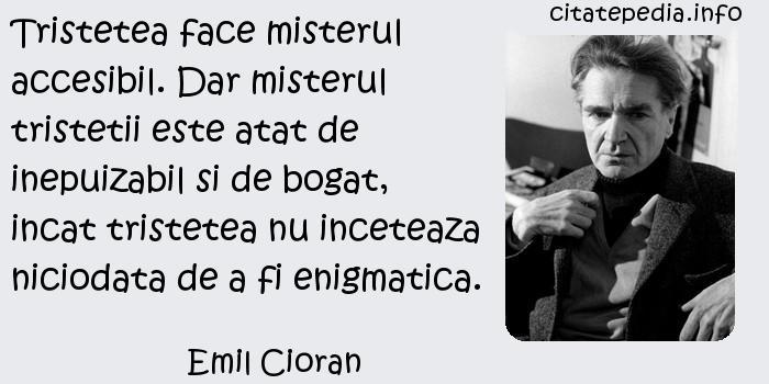 Emil Cioran - Tristetea face misterul accesibil. Dar misterul tristetii este atat de inepuizabil si de bogat, incat tristetea nu inceteaza niciodata de a fi enigmatica.