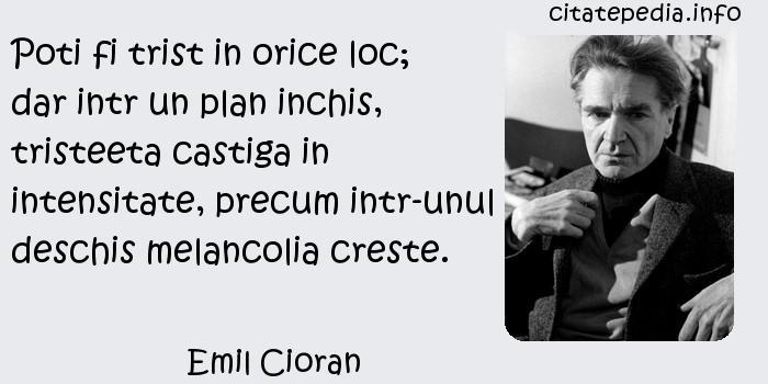 Emil Cioran - Poti fi trist in orice loc; dar intr un plan inchis, tristeeta castiga in intensitate, precum intr-unul deschis melancolia creste.