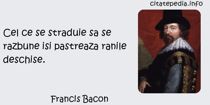 Francis Bacon - Cel ce se straduie sa se razbune isi pastreaza ranile deschise.