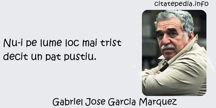 Gabriel Jose Garcia Marquez - Nu-i pe lume loc mai trist decit un pat pustiu.