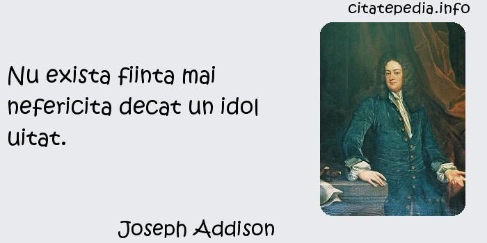 Joseph Addison - Nu exista fiinta mai nefericita decat un idol uitat.