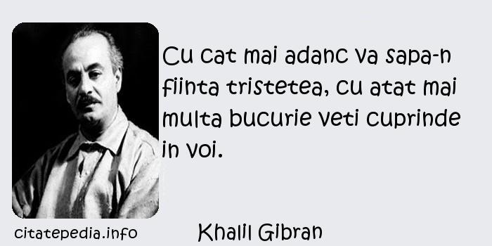 Khalil Gibran - Cu cat mai adanc va sapa-n fiinta tristetea, cu atat mai multa bucurie veti cuprinde in voi.