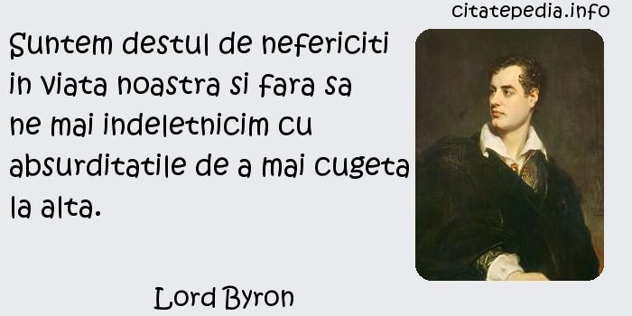Lord Byron - Suntem destul de nefericiti in viata noastra si fara sa ne mai indeletnicim cu absurditatile de a mai cugeta la alta.