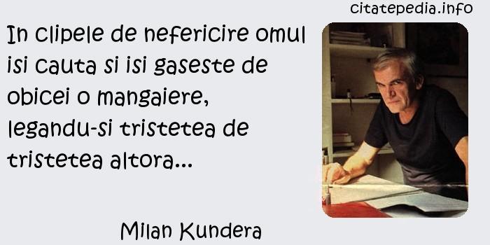 Milan Kundera - In clipele de nefericire omul isi cauta si isi gaseste de obicei o mangaiere, legandu-si tristetea de tristetea altora...