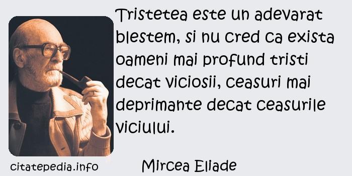 Mircea Eliade - Tristetea este un adevarat blestem, si nu cred ca exista oameni mai profund tristi decat viciosii, ceasuri mai deprimante decat ceasurile viciului.